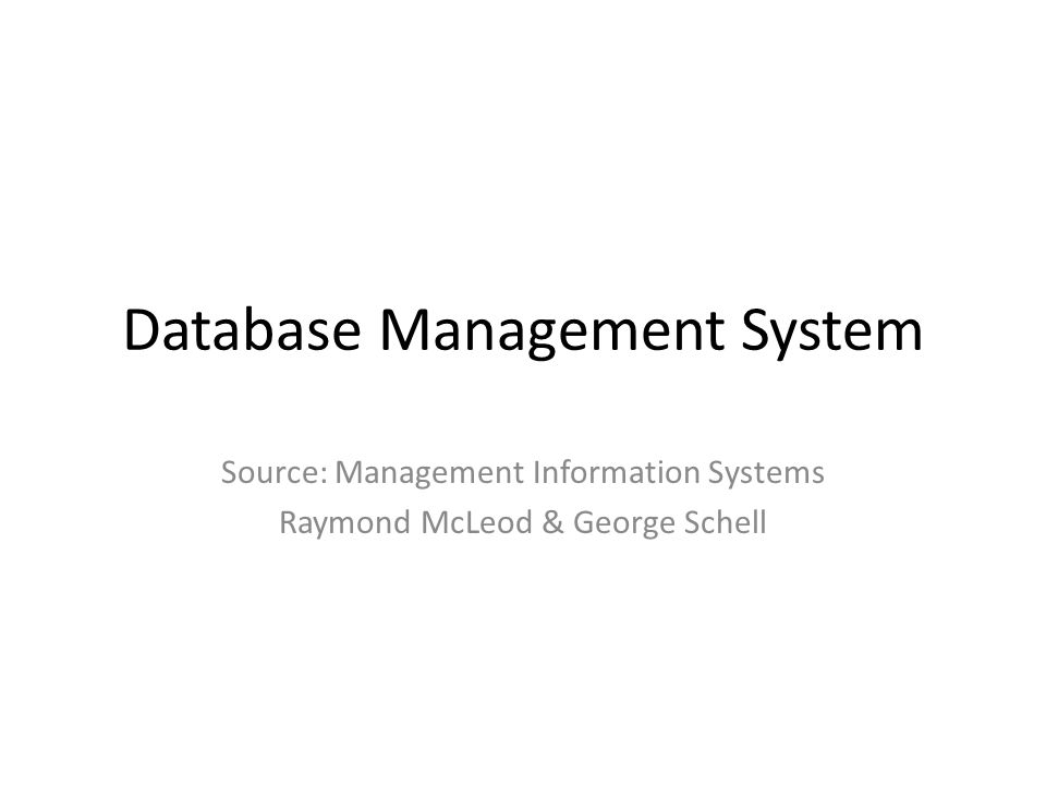 Database Management System Source: Management Information Systems Raymond McLeod & George Schell