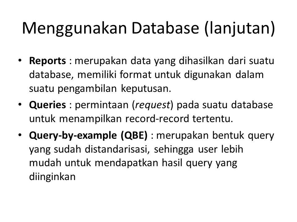 Menggunakan Database (lanjutan) Reports : merupakan data yang dihasilkan dari suatu database, memiliki format untuk digunakan dalam suatu pengambilan