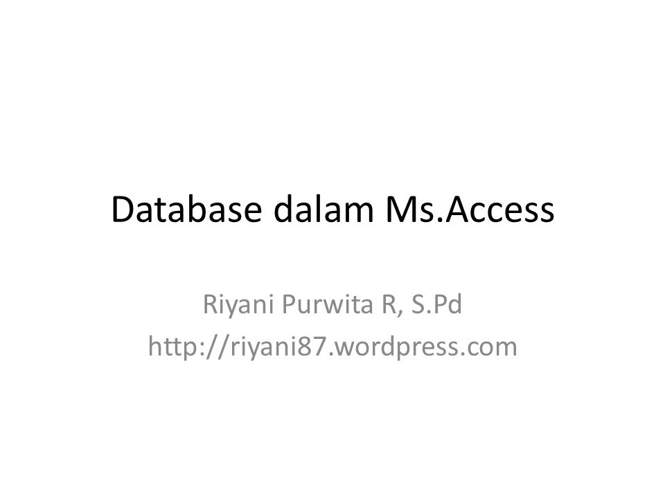 Database dalam Ms.Access Riyani Purwita R, S.Pd http://riyani87.wordpress.com