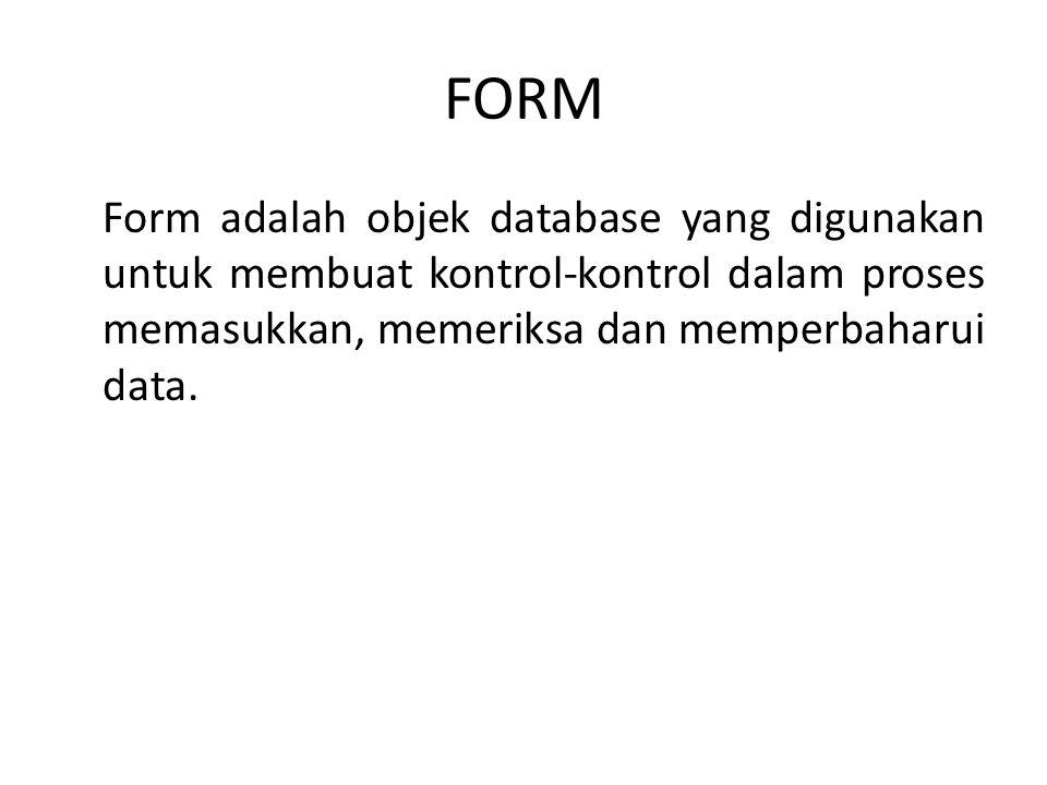 FORM Form adalah objek database yang digunakan untuk membuat kontrol-kontrol dalam proses memasukkan, memeriksa dan memperbaharui data.