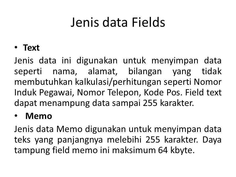 Jenis data Fields Text Jenis data ini digunakan untuk menyimpan data seperti nama, alamat, bilangan yang tidak membutuhkan kalkulasi/perhitungan seperti Nomor Induk Pegawai, Nomor Telepon, Kode Pos.