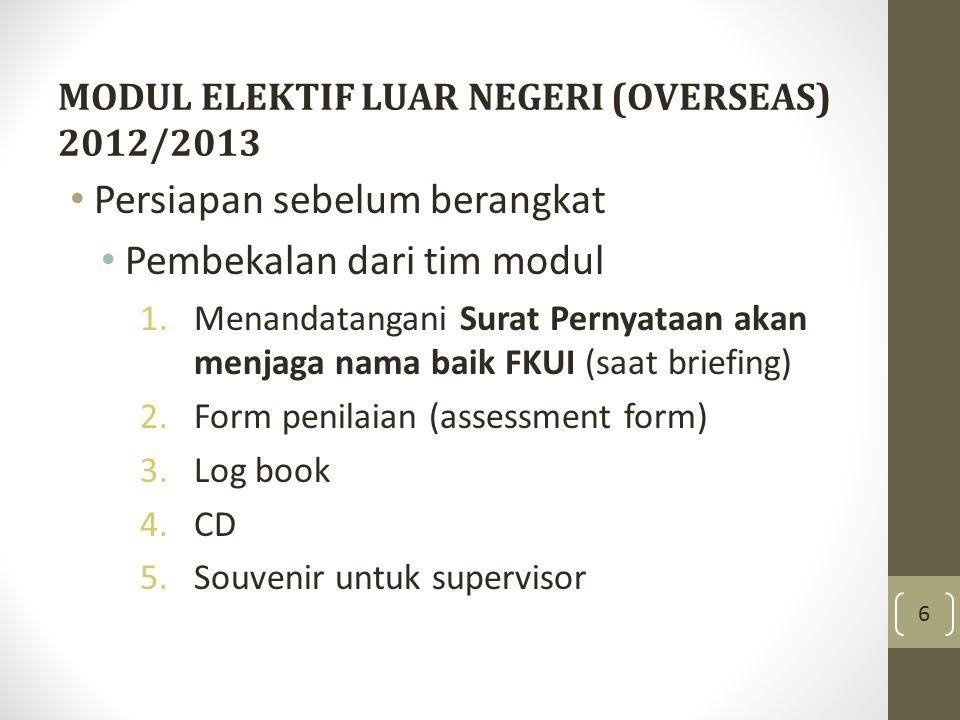 MODUL ELEKTIF LUAR NEGERI (OVERSEAS) 2012/2013 Persiapan sebelum berangkat Pembekalan dari tim modul 1.Menandatangani Surat Pernyataan akan menjaga na