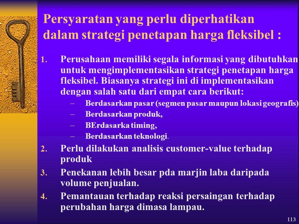 113 Persyaratan yang perlu diperhatikan dalam strategi penetapan harga fleksibel : 1.