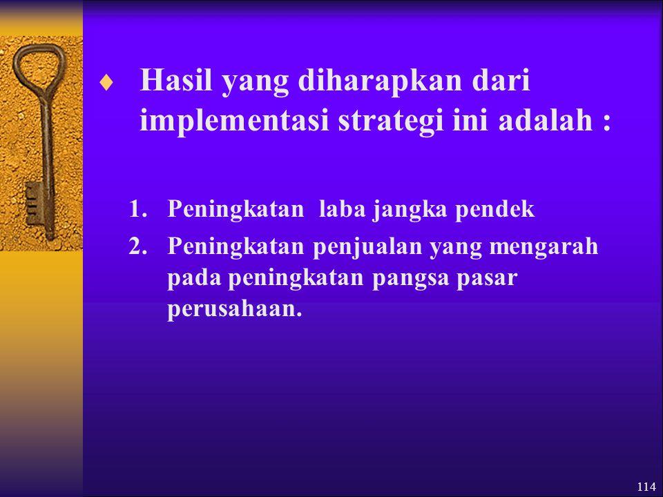 114  Hasil yang diharapkan dari implementasi strategi ini adalah : 1.Peningkatan laba jangka pendek 2.Peningkatan penjualan yang mengarah pada peningkatan pangsa pasar perusahaan.