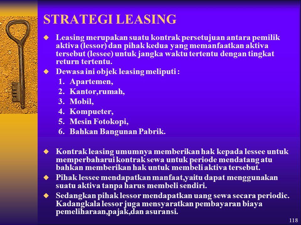 118 STRATEGI LEASING  Leasing merupakan suatu kontrak persetujuan antara pemilik aktiva (lessor) dan pihak kedua yang memanfaatkan aktiva tersebut (lessee) untuk jangka waktu tertentu dengan tingkat return tertentu.