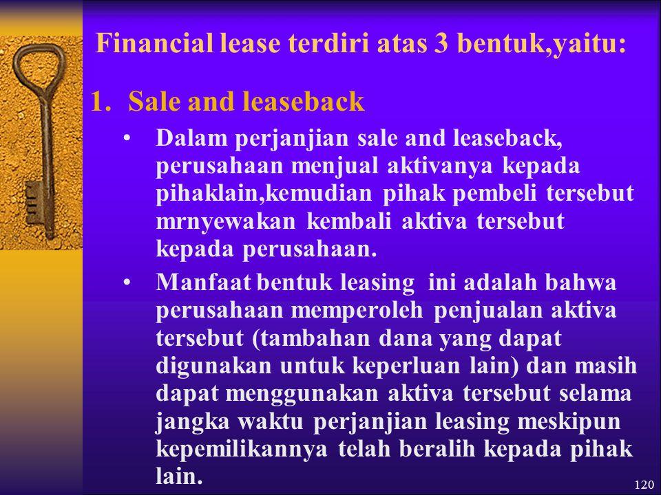 120 Financial lease terdiri atas 3 bentuk,yaitu: 1.Sale and leaseback Dalam perjanjian sale and leaseback, perusahaan menjual aktivanya kepada pihaklain,kemudian pihak pembeli tersebut mrnyewakan kembali aktiva tersebut kepada perusahaan.