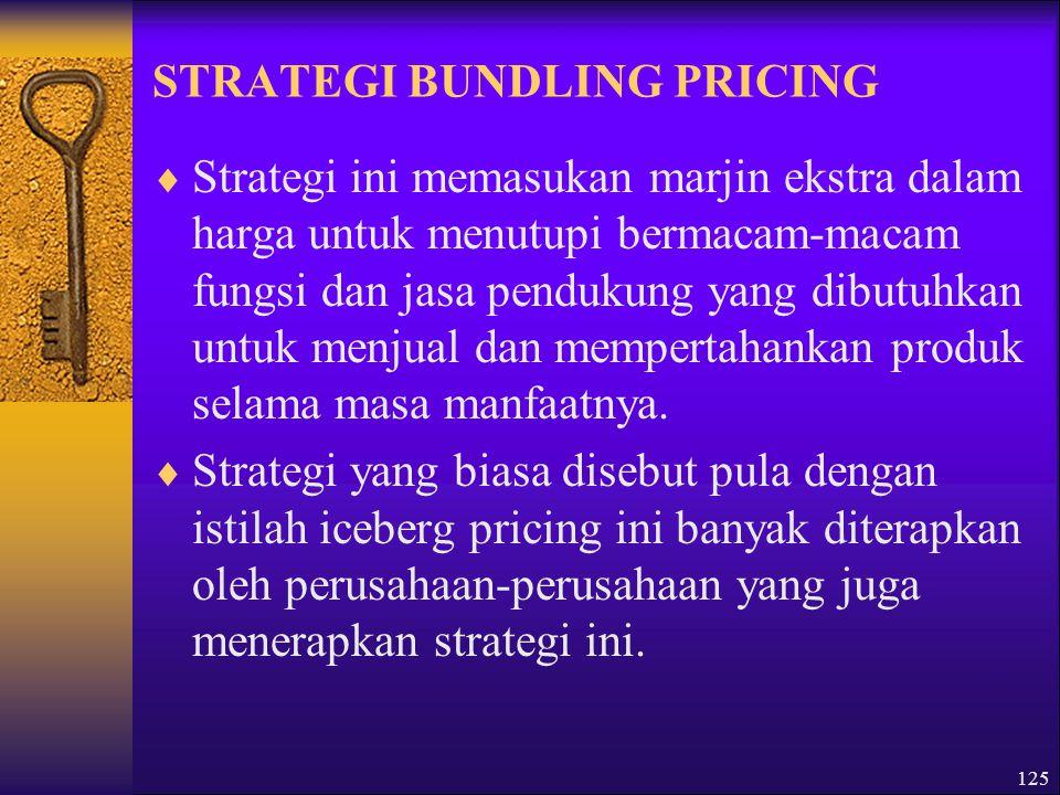 125 STRATEGI BUNDLING PRICING  Strategi ini memasukan marjin ekstra dalam harga untuk menutupi bermacam-macam fungsi dan jasa pendukung yang dibutuhkan untuk menjual dan mempertahankan produk selama masa manfaatnya.
