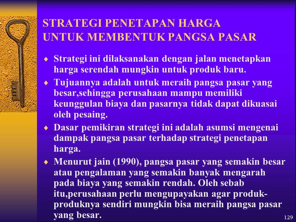 129 STRATEGI PENETAPAN HARGA UNTUK MEMBENTUK PANGSA PASAR  Strategi ini dilaksanakan dengan jalan menetapkan harga serendah mungkin untuk produk baru.