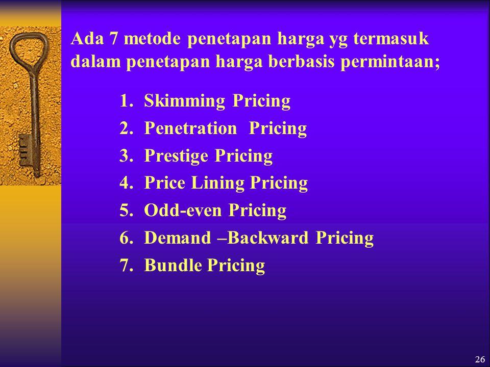26 Ada 7 metode penetapan harga yg termasuk dalam penetapan harga berbasis permintaan; 1.Skimming Pricing 2.Penetration Pricing 3.Prestige Pricing 4.Price Lining Pricing 5.Odd-even Pricing 6.Demand –Backward Pricing 7.Bundle Pricing
