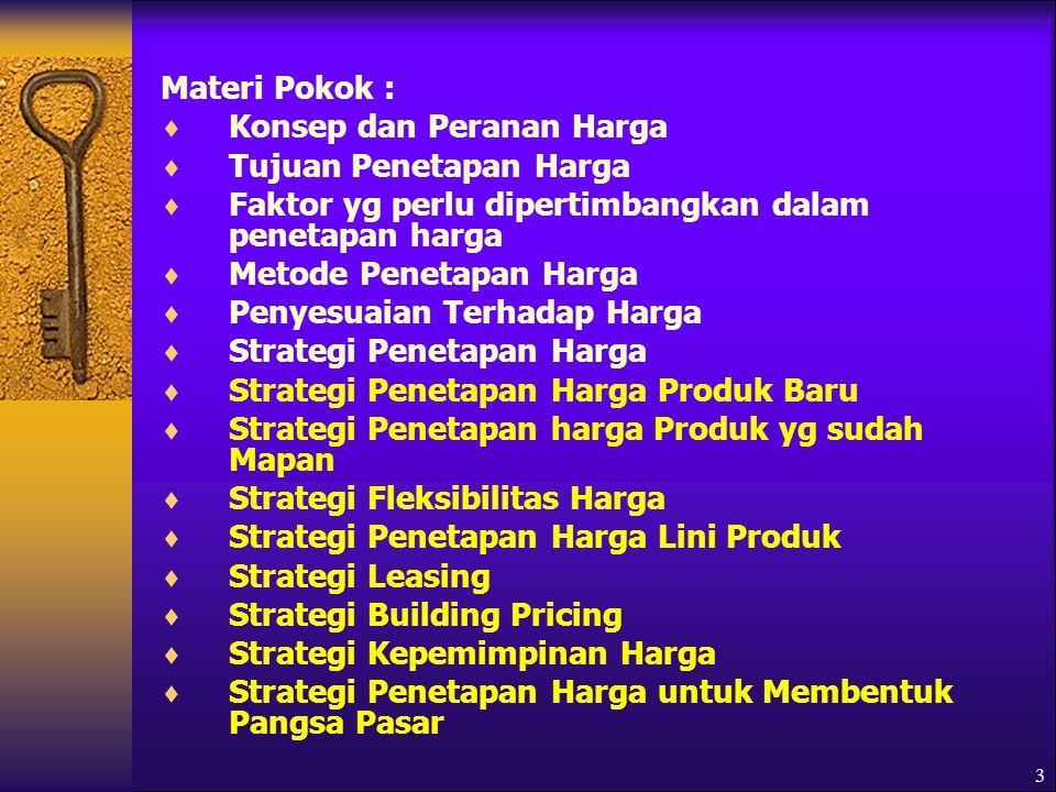 3 Materi Pokok :  Konsep dan Peranan Harga  Tujuan Penetapan Harga  Faktor yg perlu dipertimbangkan dalam penetapan harga  Metode Penetapan Harga  Penyesuaian Terhadap Harga  Strategi Penetapan Harga  Strategi Penetapan Harga Produk Baru  Strategi Penetapan harga Produk yg sudah Mapan  Strategi Fleksibilitas Harga  Strategi Penetapan Harga Lini Produk  Strategi Leasing  Strategi Building Pricing  Strategi Kepemimpinan Harga  Strategi Penetapan Harga untuk Membentuk Pangsa Pasar