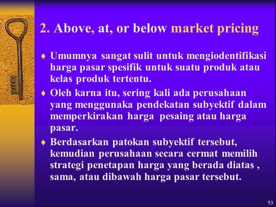 54  Above-market pricing dilaksanakan dengan jalan menetapkan harga yang lebih tinggi daripada harga pasar.