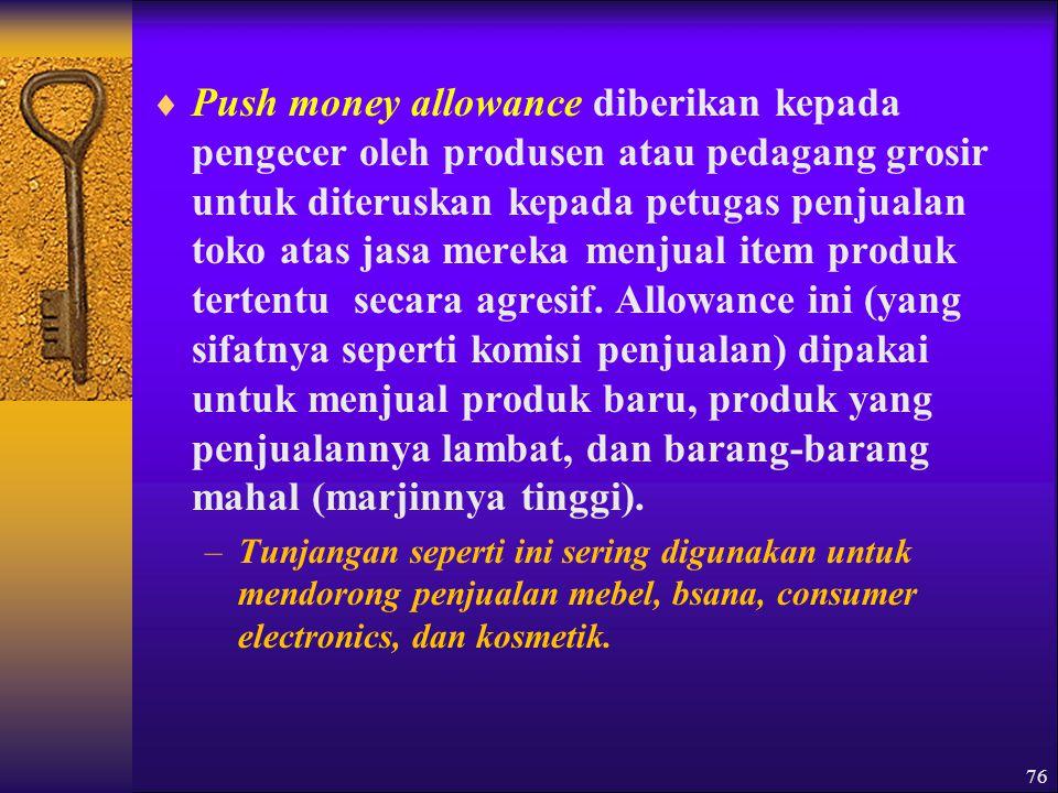  Push money allowance diberikan kepada pengecer oleh produsen atau pedagang grosir untuk diteruskan kepada petugas penjualan toko atas jasa mereka menjual item produk tertentu secara agresif.