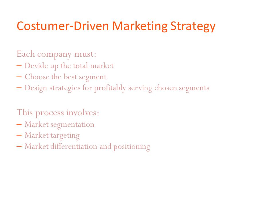 Costumer-Driven Marketing Strategy Each company must: – Devide up the total market – Choose the best segment – Design strategies for profitably servin