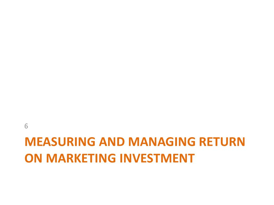 MEASURING AND MANAGING RETURN ON MARKETING INVESTMENT 6
