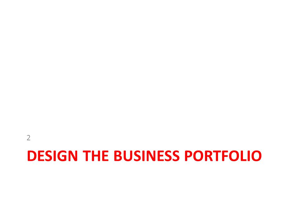 Design the Business Portfolio Guided by company's mission statement and objectives, management now must plan its business portfolio–the collection of business and products the make up the company.