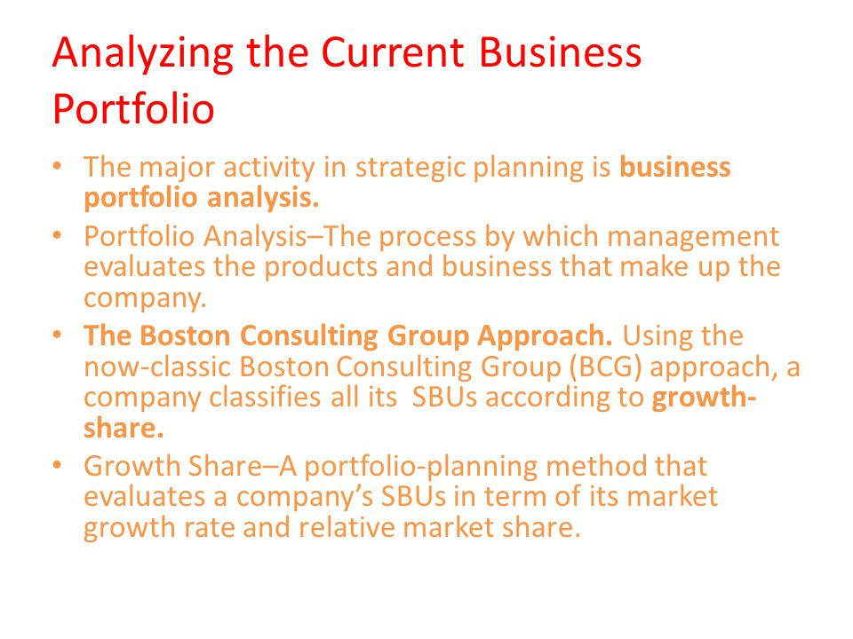 Analyzing the Current Business Portfolio The major activity in strategic planning is business portfolio analysis. Portfolio Analysis–The process by wh