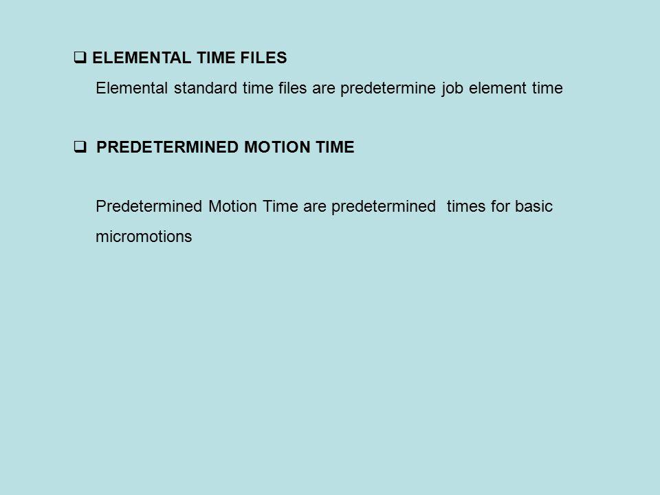  ELEMENTAL TIME FILES Elemental standard time files are predetermine job element time  PREDETERMINED MOTION TIME Predetermined Motion Time are prede