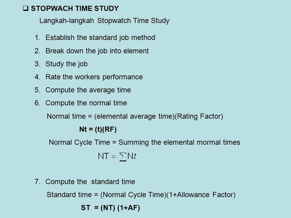  STOPWACH TIME STUDY Langkah-langkah Stopwatch Time Study 1.Establish the standard job method 2.Break down the job into element 3.Study the job 4.Rat