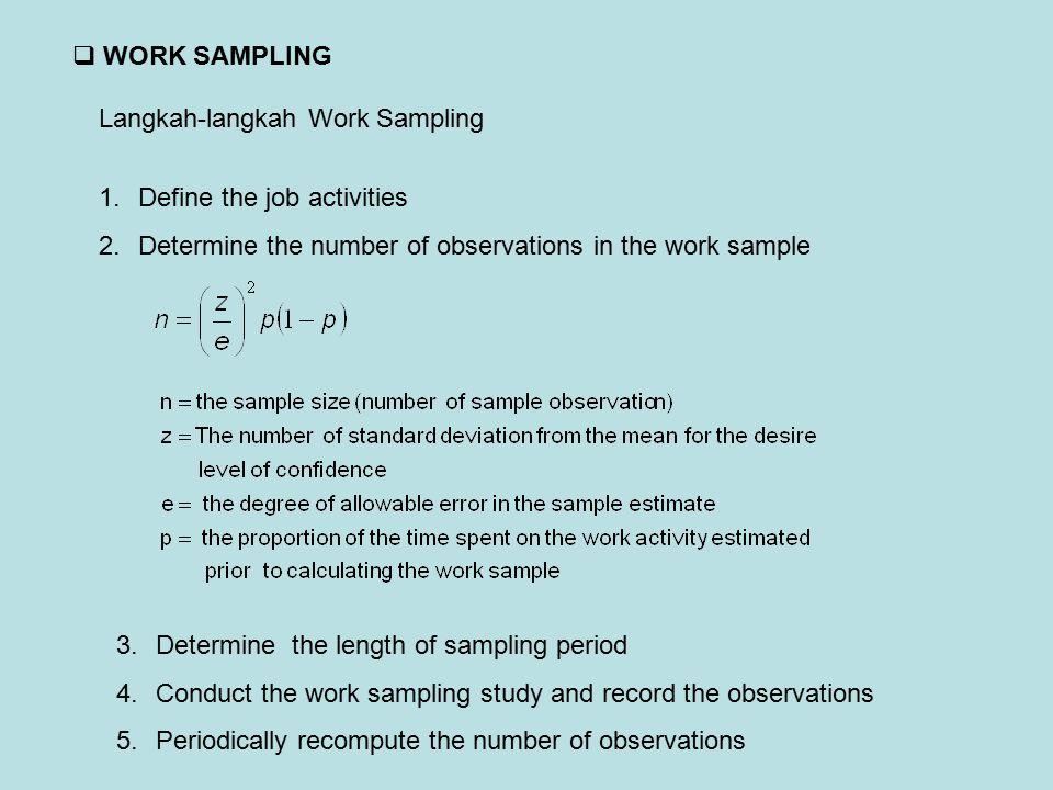 WORK SAMPLING Langkah-langkah Work Sampling 1.Define the job activities 2.Determine the number of observations in the work sample 3.Determine the le