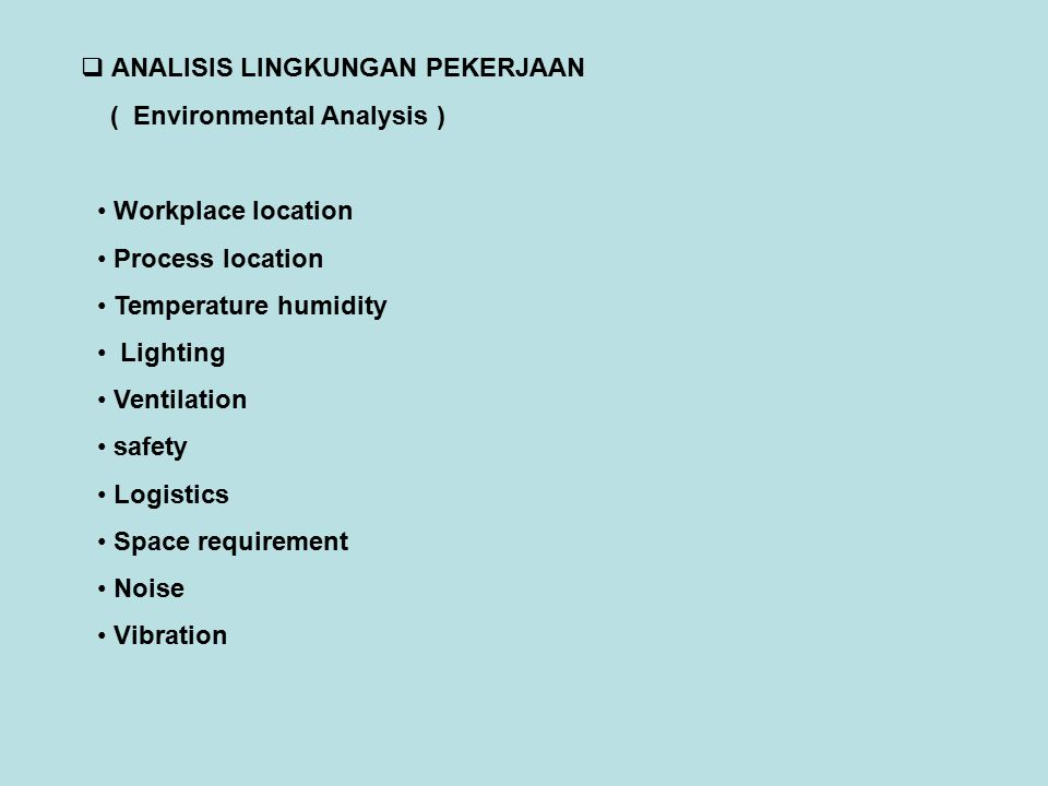  ANALISIS LINGKUNGAN PEKERJAAN ( Environmental Analysis ) Workplace location Process location Temperature humidity Lighting Ventilation safety Logist