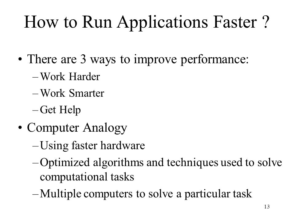 13 How to Run Applications Faster ? There are 3 ways to improve performance: –Work Harder –Work Smarter –Get Help Computer Analogy –Using faster hardw