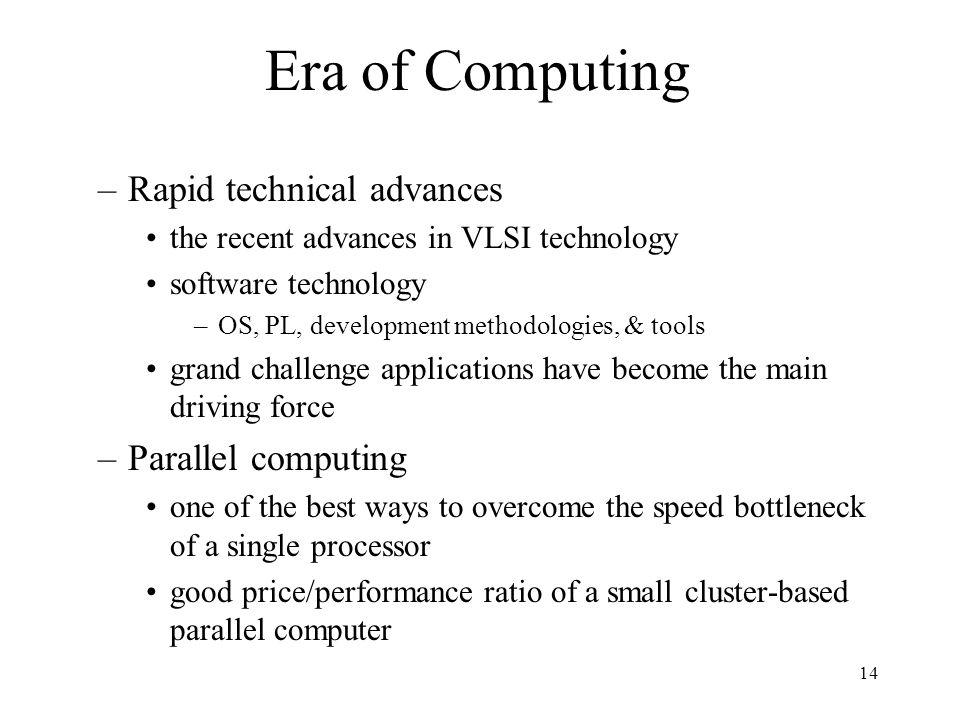 14 Era of Computing –Rapid technical advances the recent advances in VLSI technology software technology –OS, PL, development methodologies, & tools g