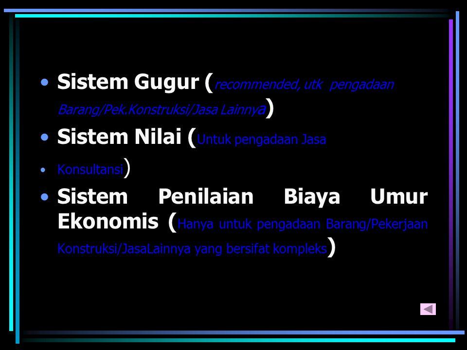 Sistem Gugur ( recommended, utk pengadaan Barang/Pek.Konstruksi/Jasa Lainny a ) Sistem Nilai ( Untuk pengadaan Jasa Konsultansi ) Sistem Penilaian Biaya Umur Ekonomis ( Hanya untuk pengadaan Barang/Pekerjaan Konstruksi/JasaLainnya yang bersifat kompleks )