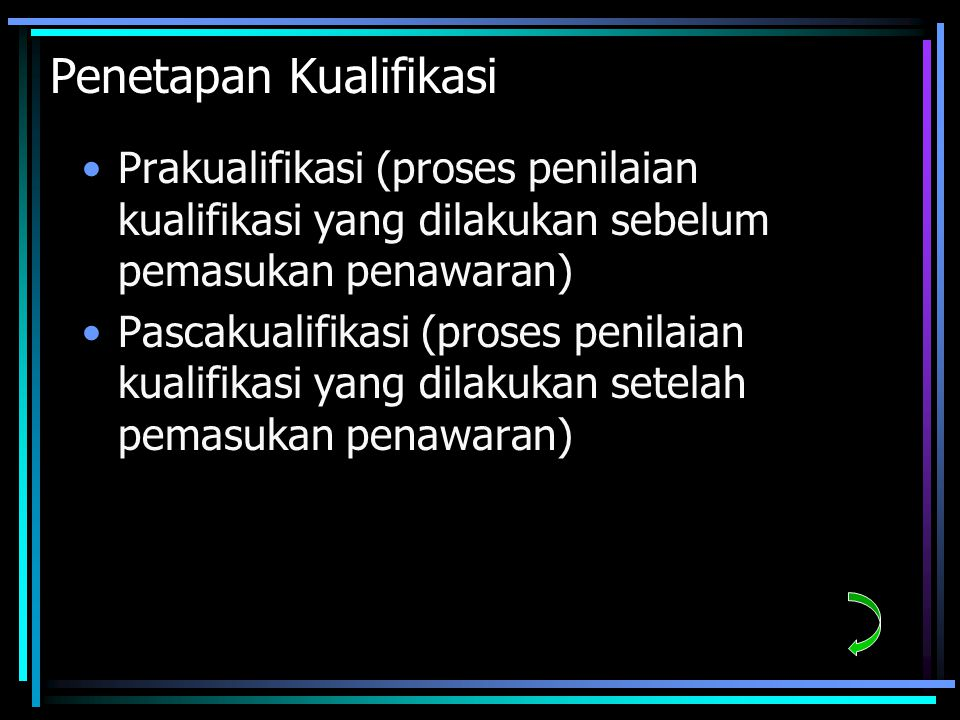 Penetapan Kualifikasi Prakualifikasi (proses penilaian kualifikasi yang dilakukan sebelum pemasukan penawaran) Pascakualifikasi (proses penilaian kualifikasi yang dilakukan setelah pemasukan penawaran)