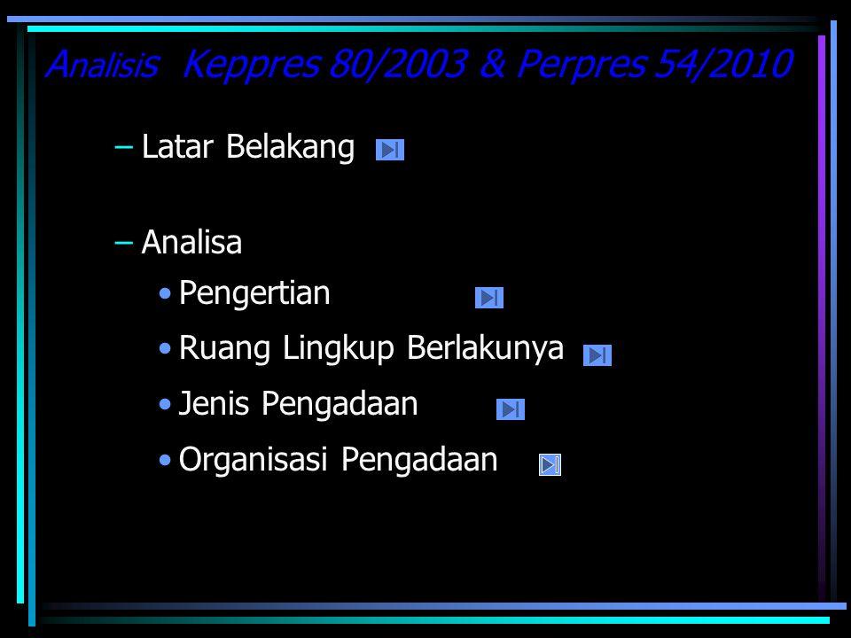 A nalisi s Keppres 80/2003 & Perpres 54/2010 –Latar Belakang –Analisa Pengertian Ruang Lingkup Berlakunya Jenis Pengadaan Organisasi Pengadaan