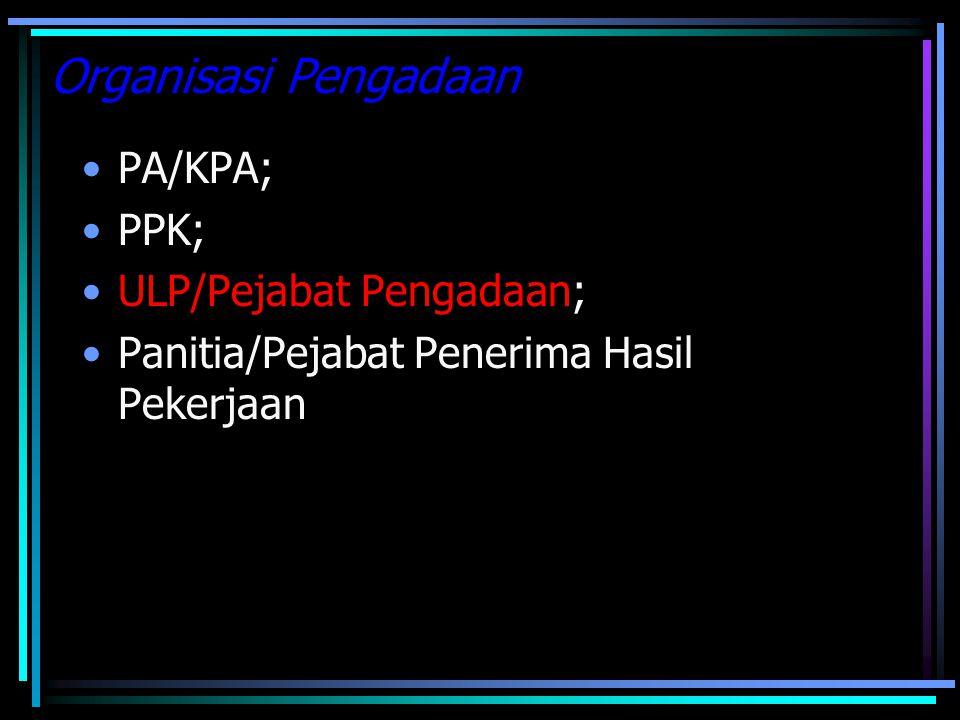 Organisasi Pengadaan PA/KPA; PPK; ULP/Pejabat Pengadaan; Panitia/Pejabat Penerima Hasil Pekerjaan