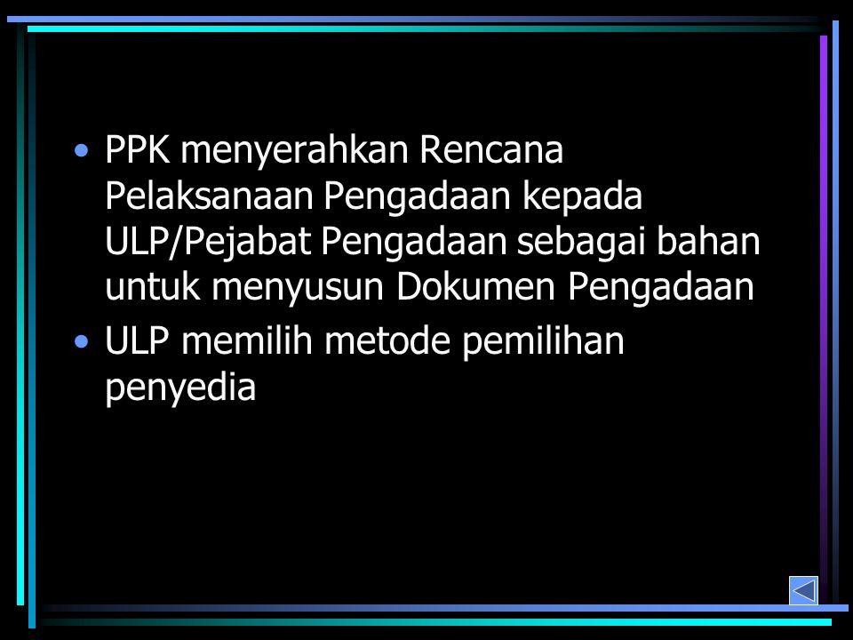 PPK menyerahkan Rencana Pelaksanaan Pengadaan kepada ULP/Pejabat Pengadaan sebagai bahan untuk menyusun Dokumen Pengadaan ULP memilih metode pemilihan penyedia