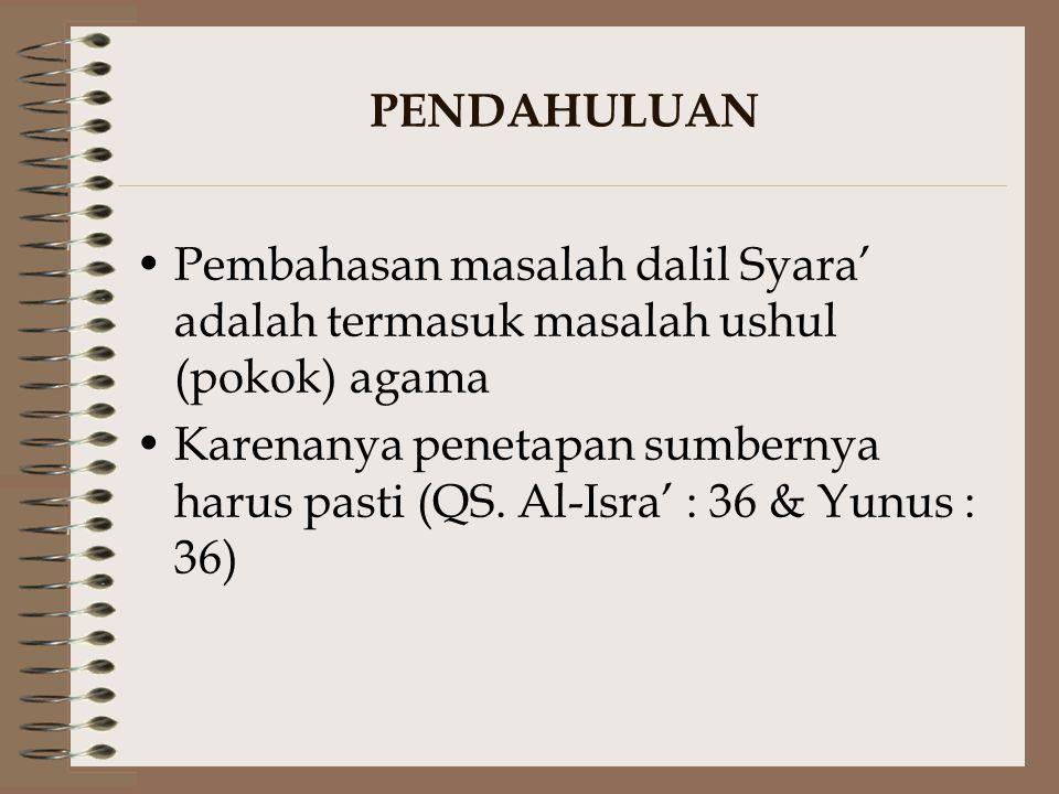 PENDAHULUAN Pembahasan masalah dalil Syara' adalah termasuk masalah ushul (pokok) agama Karenanya penetapan sumbernya harus pasti (QS. Al-Isra' : 36 &
