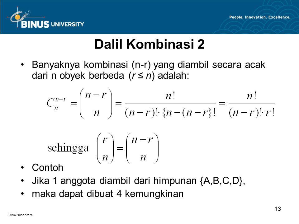 Bina Nusantara Banyaknya kombinasi (n-r) yang diambil secara acak dari n obyek berbeda (r ≤ n) adalah: Contoh Jika 1 anggota diambil dari himpunan {A,B,C,D}, maka dapat dibuat 4 kemungkinan Dalil Kombinasi 2 13