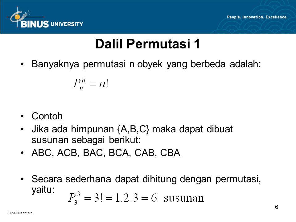 Bina Nusantara Banyaknya permutasi n obyek yang berbeda adalah: Contoh Jika ada himpunan {A,B,C} maka dapat dibuat susunan sebagai berikut: ABC, ACB, BAC, BCA, CAB, CBA Secara sederhana dapat dihitung dengan permutasi, yaitu: Dalil Permutasi 1 6
