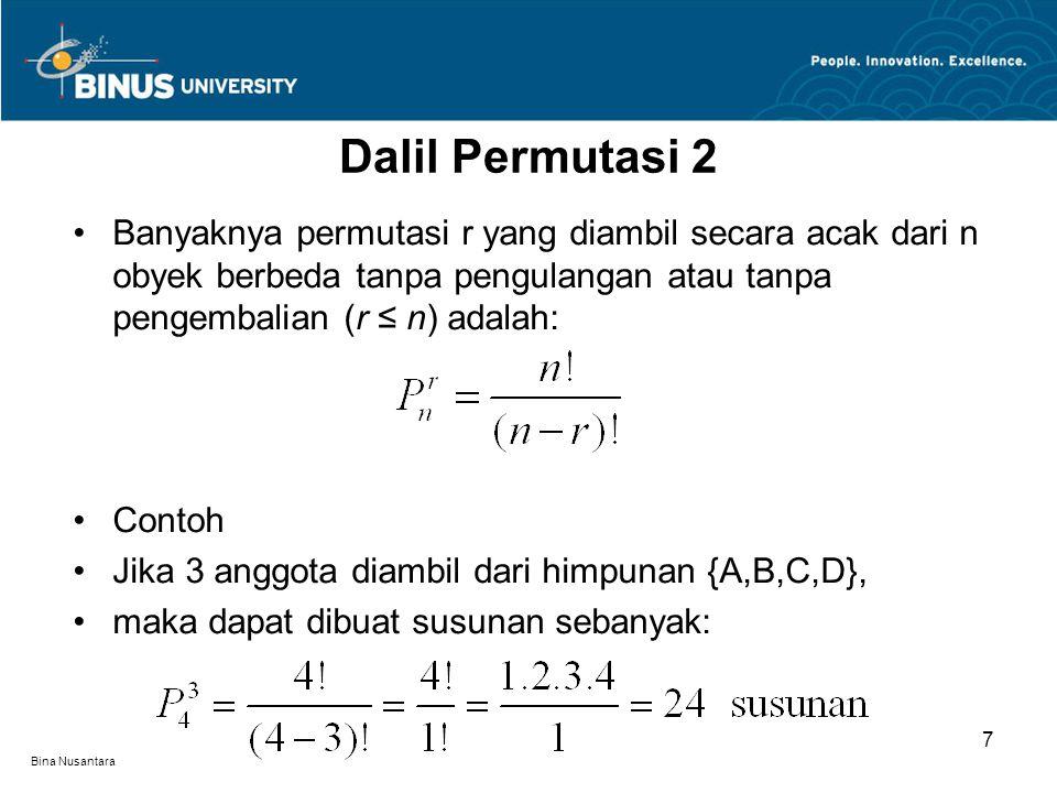 Bina Nusantara Banyaknya permutasi r yang diambil secara acak dari n obyek berbeda tanpa pengulangan atau tanpa pengembalian (r ≤ n) adalah: Contoh Jika 3 anggota diambil dari himpunan {A,B,C,D}, maka dapat dibuat susunan sebanyak: Dalil Permutasi 2 7
