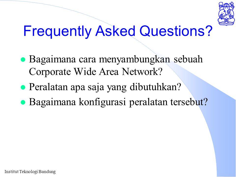 Institut Teknologi Bandung Frequently Asked Questions? l Bagaimana cara menyambungkan sebuah Corporate Wide Area Network? l Peralatan apa saja yang di