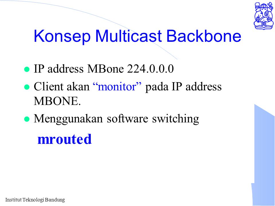 Institut Teknologi Bandung Konsep Multicast Backbone l IP address MBone 224.0.0.0 l Client akan monitor pada IP address MBONE.