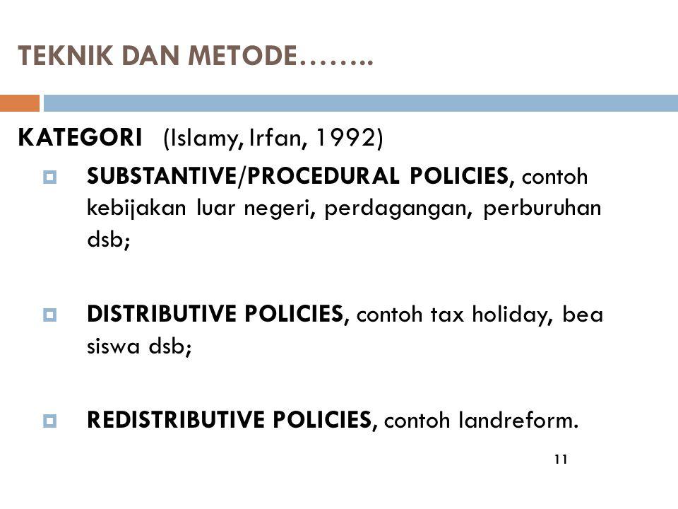 TEKNIK DAN METODE…….. 11 KATEGORI (Islamy, Irfan, 1992)  SUBSTANTIVE/PROCEDURAL POLICIES, contoh kebijakan luar negeri, perdagangan, perburuhan dsb;