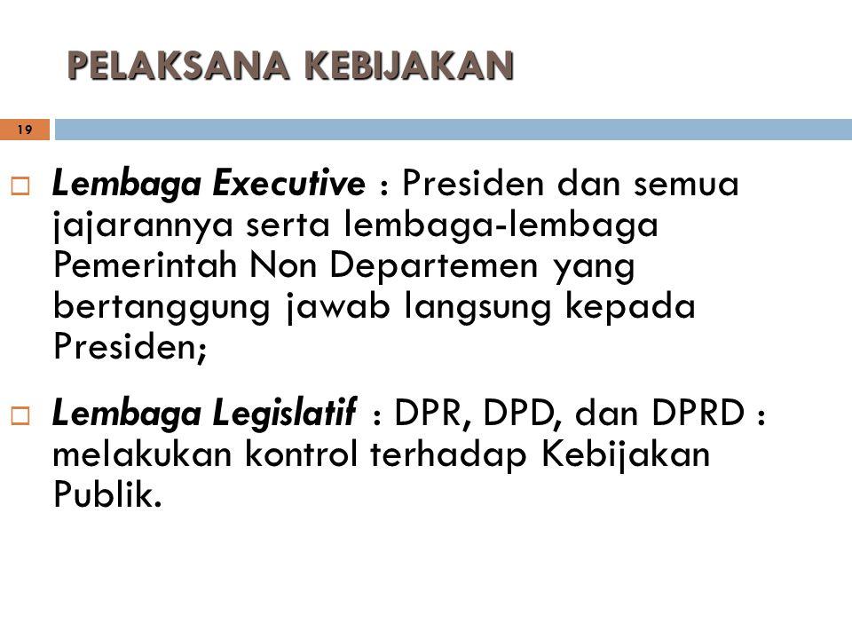 19  Lembaga Executive : Presiden dan semua jajarannya serta lembaga-lembaga Pemerintah Non Departemen yang bertanggung jawab langsung kepada Presiden