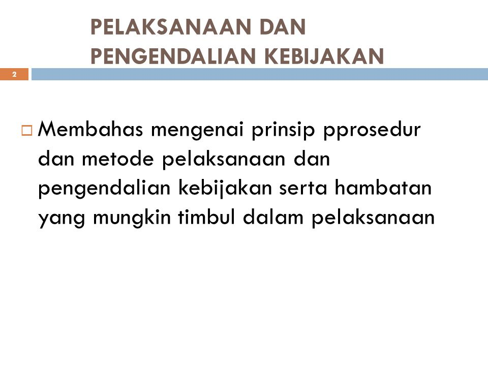 Pokok Bahasan 3 1.Konsep dan prinsip pelaksanaan dan pengendalian kebijakan 2.Teknik/metoda pelaksanaan dan pengendalian kebijakan 3.Hambatan dalam pelaksanaan kebijakan 4.Penanggulangan masalah dalam pelaksanaan kebijakan