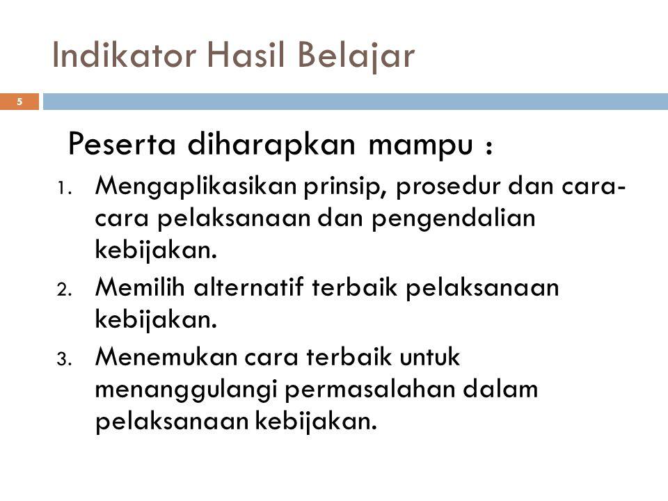 Indikator Hasil Belajar 5 Peserta diharapkan mampu : 1. Mengaplikasikan prinsip, prosedur dan cara- cara pelaksanaan dan pengendalian kebijakan. 2. Me