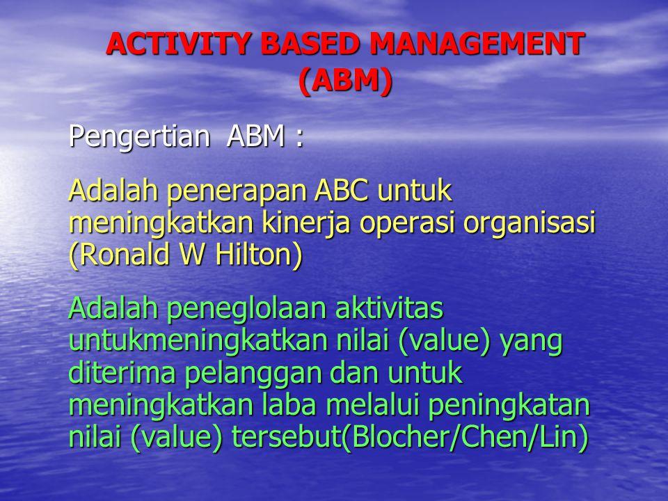 ACTIVITY BASED MANAGEMENT (ABM) Pengertian ABM : Adalah penerapan ABC untuk meningkatkan kinerja operasi organisasi (Ronald W Hilton) Adalah peneglola