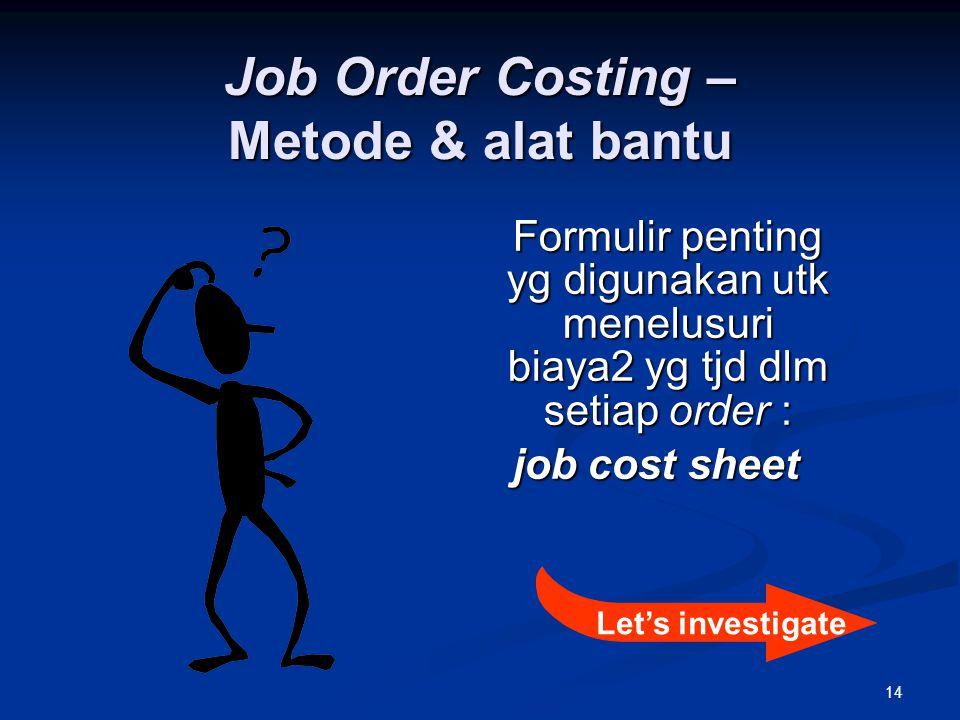 14 Job Order Costing – Metode & alat bantu Formulir penting yg digunakan utk menelusuri biaya2 yg tjd dlm setiap order : job cost sheet Let's investig