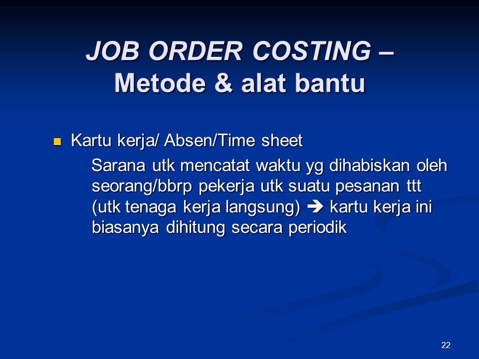 22 JOB ORDER COSTING – Metode & alat bantu Kartu kerja/ Absen/Time sheet Kartu kerja/ Absen/Time sheet Sarana utk mencatat waktu yg dihabiskan oleh se