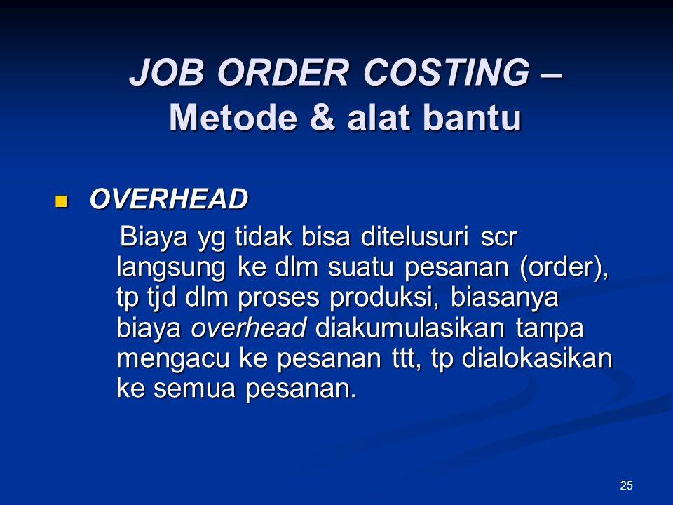 25 OVERHEAD OVERHEAD Biaya yg tidak bisa ditelusuri scr langsung ke dlm suatu pesanan (order), tp tjd dlm proses produksi, biasanya biaya overhead dia