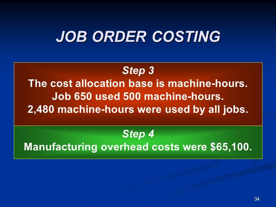34 JOB ORDER COSTING Step 3 The cost allocation base is machine-hours. Job 650 used 500 machine-hours. 2,480 machine-hours were used by all jobs. Step