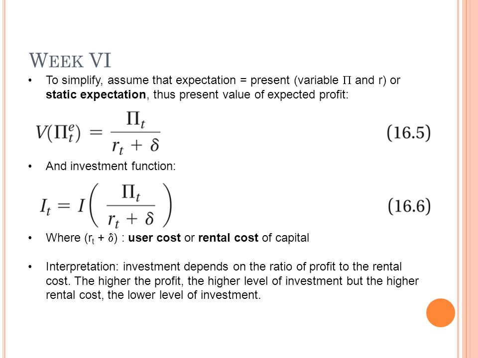 W EEK VI To simplify, assume that expectation = present (variable  and r) or static expectation, thus present value of expected profit: And investmen