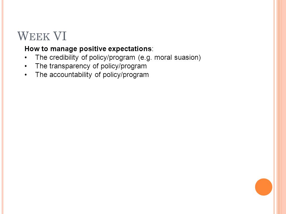 W EEK VI How to manage positive expectations: The credibility of policy/program (e.g. moral suasion) The transparency of policy/program The accountabi