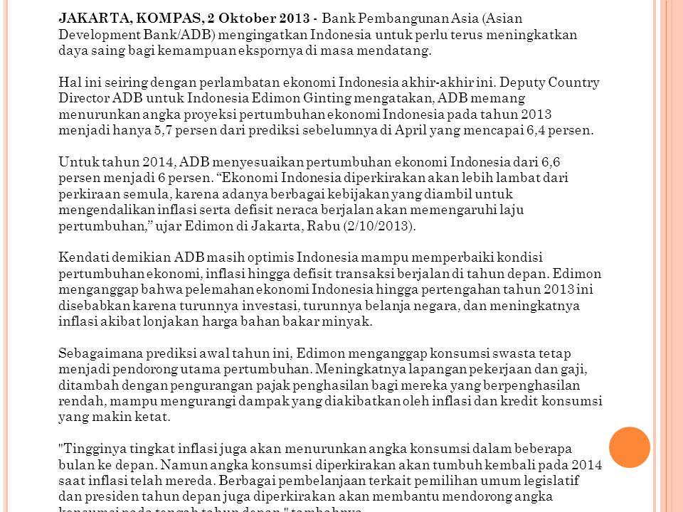 JAKARTA, KOMPAS, 2 Oktober 2013 - Bank Pembangunan Asia (Asian Development Bank/ADB) mengingatkan Indonesia untuk perlu terus meningkatkan daya saing bagi kemampuan ekspornya di masa mendatang.