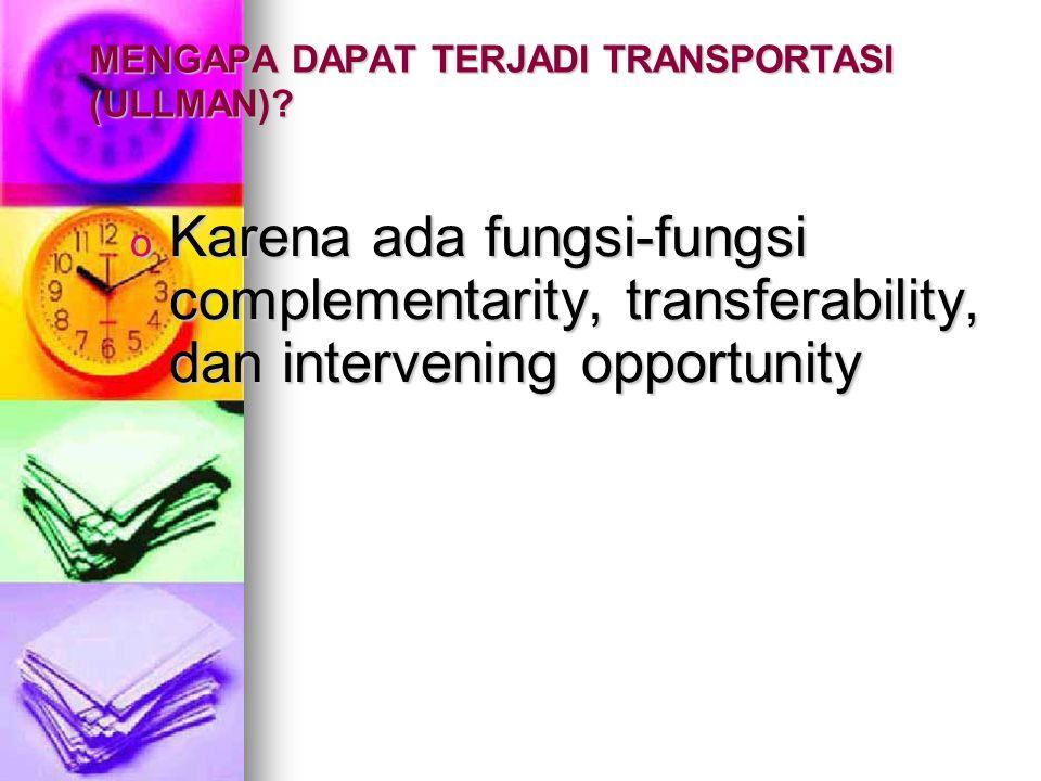 MENGAPA DAPAT TERJADI TRANSPORTASI (ULLMAN)? o Karena ada fungsi-fungsi complementarity, transferability, dan intervening opportunity